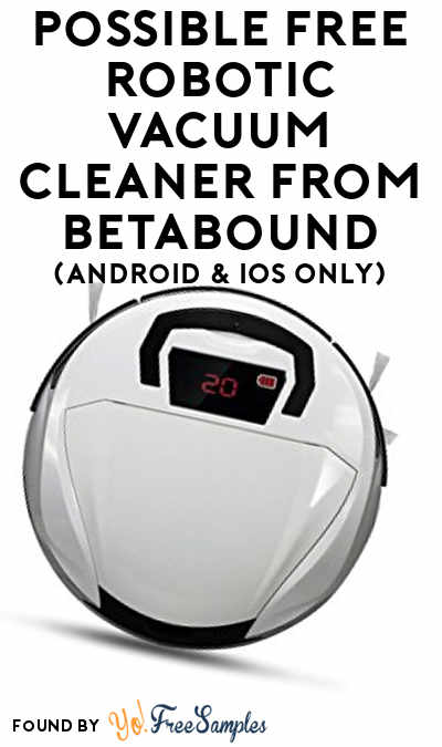 Possible FREE Robotic Vacuum Cleaner From Betabound (Android & iOS Only)