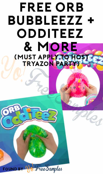 FREE ORB Bubbleezz + Odditeez & More (Must Apply To Host Tryazon Party)