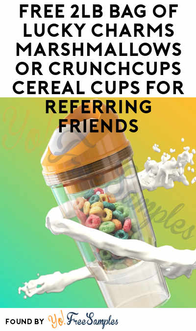 FREE 2lb Bag Of Lucky Charms Marshmallows or CrunchCups Cereal Cups For Referring Friends