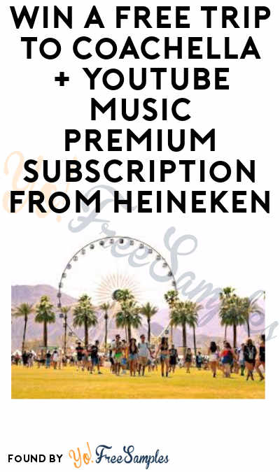Enter Daily: Win A FREE Trip to Coachella Music Festival + YouTube Music Premium Gift Subscription from Heineken (21+)