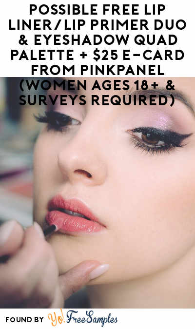 Possible FREE Lip Liner/Lip Primer Duo & Eyeshadow Quad Palette + $25 e-Card From PinkPanel (Women Ages 18+ & Surveys Required)