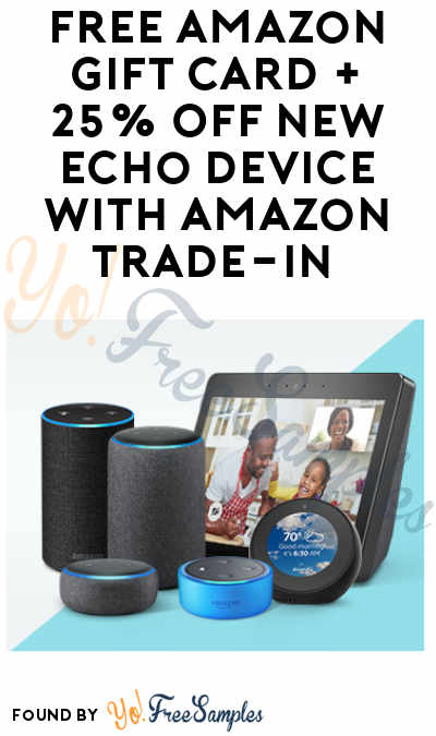 FREE Amazon Gift Card + 25% Off New Echo Device with Amazon Trade-In