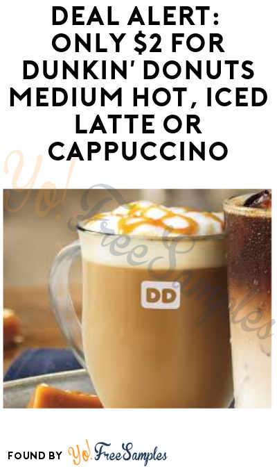 DEAL ALERT: Only $2 For Dunkin' Donuts Medium Hot, Iced Latte or Cappuccino!