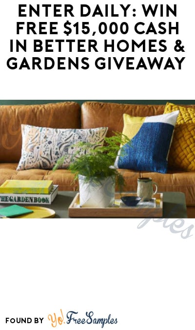 Enter Daily: Win FREE $15,000 Cash in Better Homes & Gardens Giveaway (Ages 21 & Older Only)