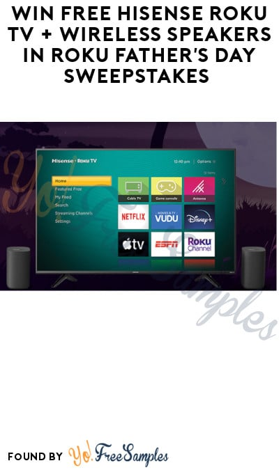 Win FREE Hisense Roku TV + Wireless Speakers in Roku Father's Day Sweepstakes