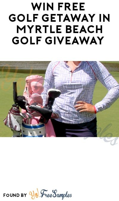 Win FREE Golf Getaway in Myrtle Beach Golf Giveaway (Ages 21 & Older Only)