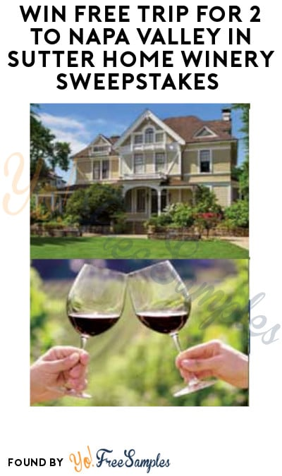 Win FREE Trip for 2 to Napa Valley in Sutter Home Winery Sweepstakes (Ages 21 & Older Only)