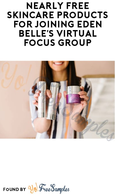 Nearly FREE Skincare Products for Joining Eden Belle's Virtual Focus Group – Just Pay $6.99 Shipping! (Survey Required)