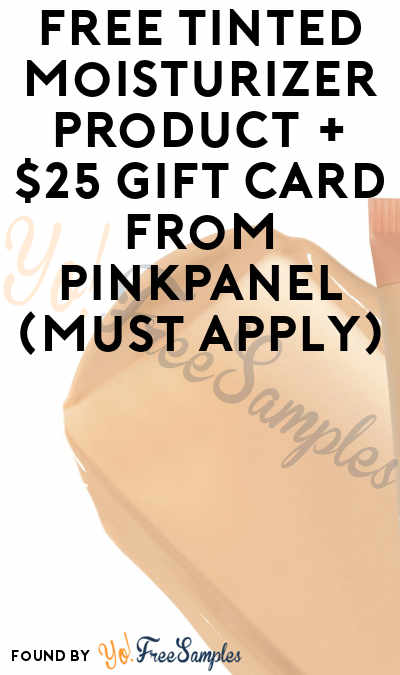 FREE Tinted Moisturizer Product + $25 Gift Card From PinkPanel (Must Apply)