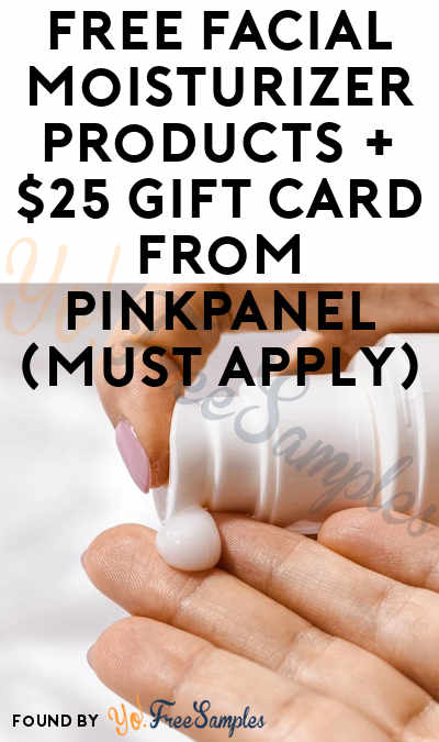 FREE Facial Moisturizer Products + $25 Gift Card From PinkPanel (Must Apply)