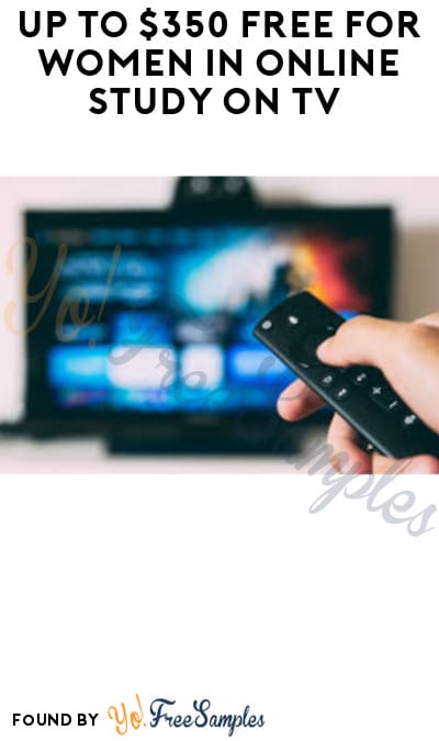 Up to $350 FREE for Women in Online Study on TV (Must Apply)
